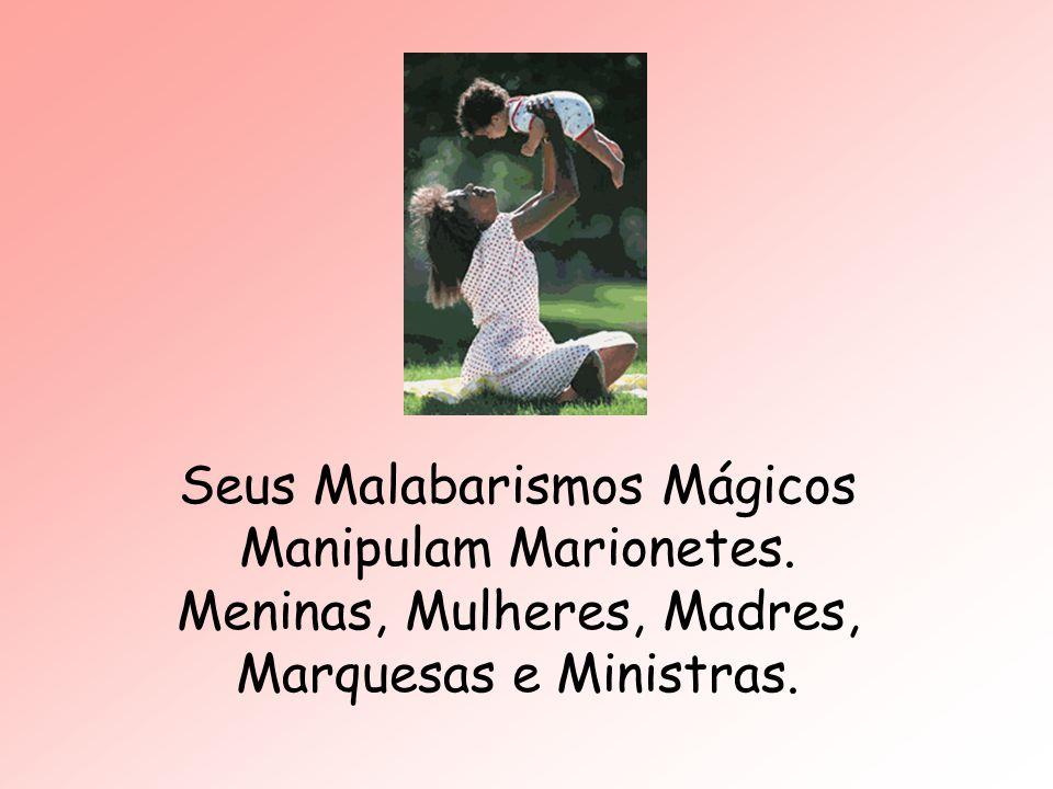 Seus Malabarismos Mágicos Manipulam Marionetes. Meninas, Mulheres, Madres, Marquesas e Ministras.
