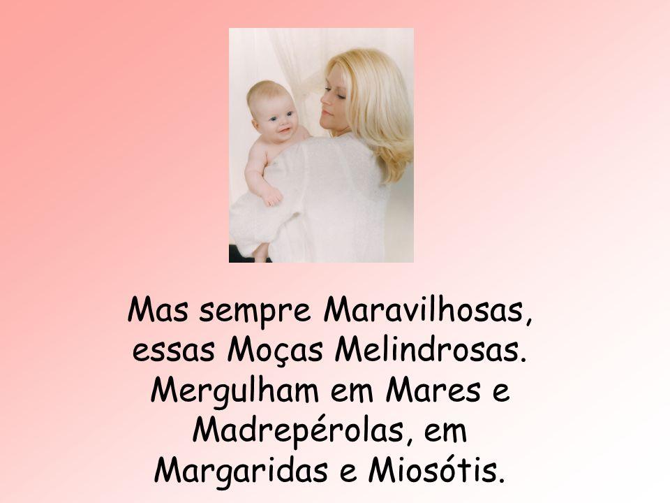 Mas sempre Maravilhosas, essas Moças Melindrosas. Mergulham em Mares e Madrepérolas, em Margaridas e Miosótis.