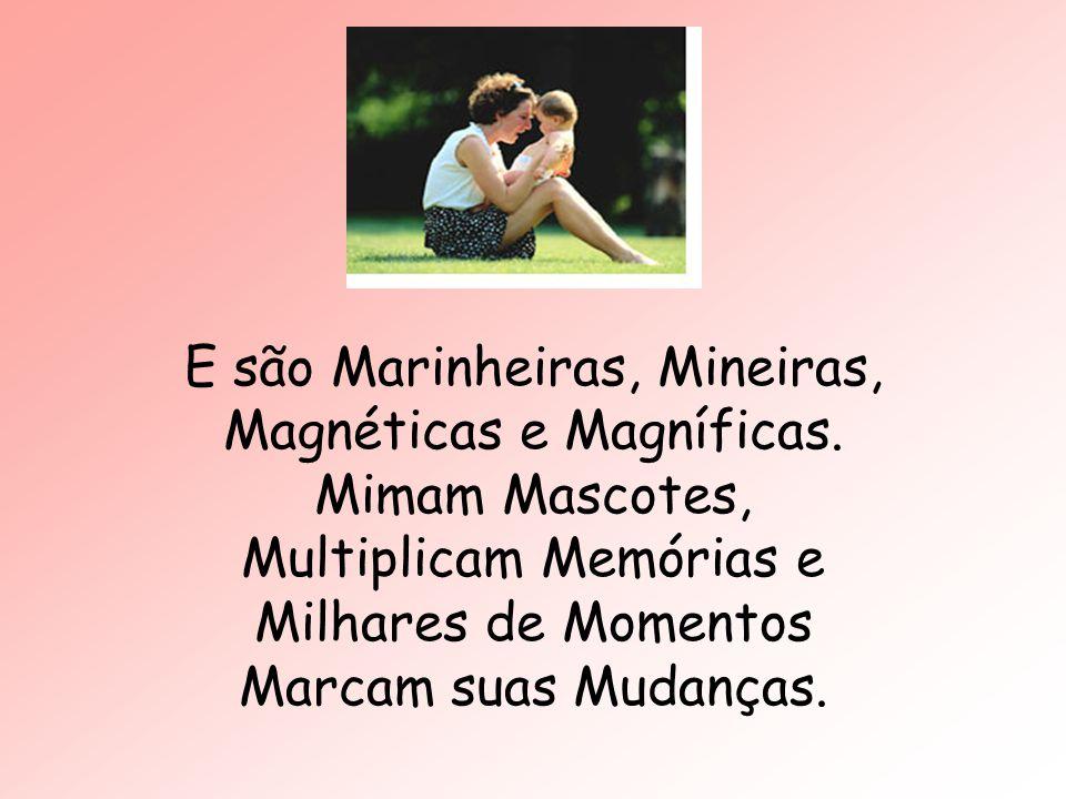 E são Marinheiras, Mineiras, Magnéticas e Magníficas. Mimam Mascotes, Multiplicam Memórias e Milhares de Momentos Marcam suas Mudanças.