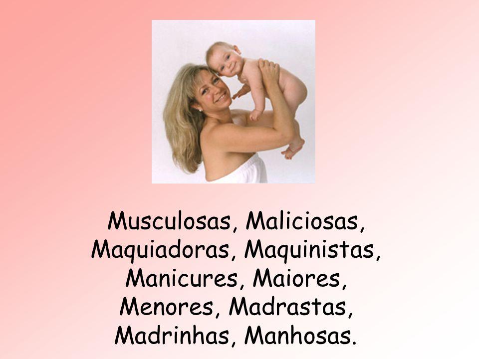Musculosas, Maliciosas, Maquiadoras, Maquinistas, Manicures, Maiores, Menores, Madrastas, Madrinhas, Manhosas.