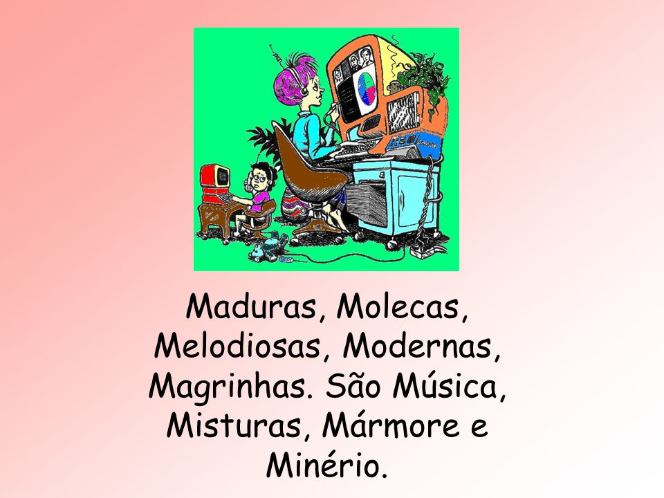 Maduras, Molecas, Melodiosas, Modernas, Magrinhas. São Música, Misturas, Mármore e Minério.