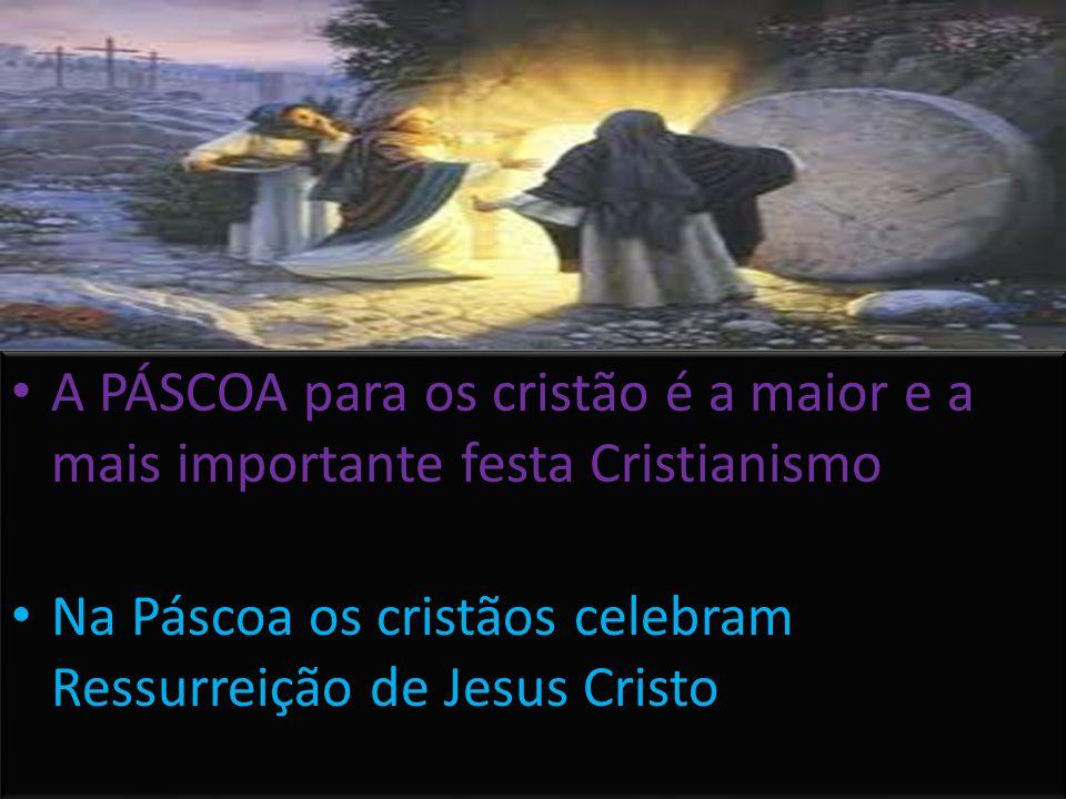 • A PÁSCOA para os cristão é a maior e a mais importante festa Cristianismo • Na Páscoa os cristãos celebram Ressurreição de Jesus Cristo • A PÁSCOA p