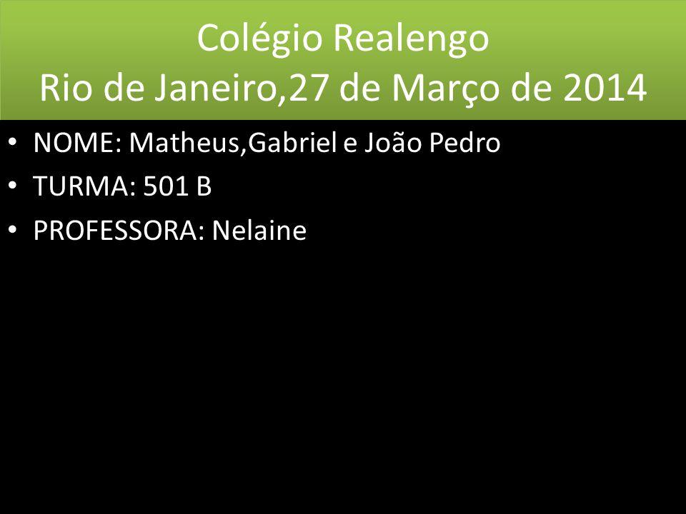 Colégio Realengo Rio de Janeiro,27 de Março de 2014 • NOME: Matheus,Gabriel e João Pedro • TURMA: 501 B • PROFESSORA: Nelaine • NOME: Matheus,Gabriel