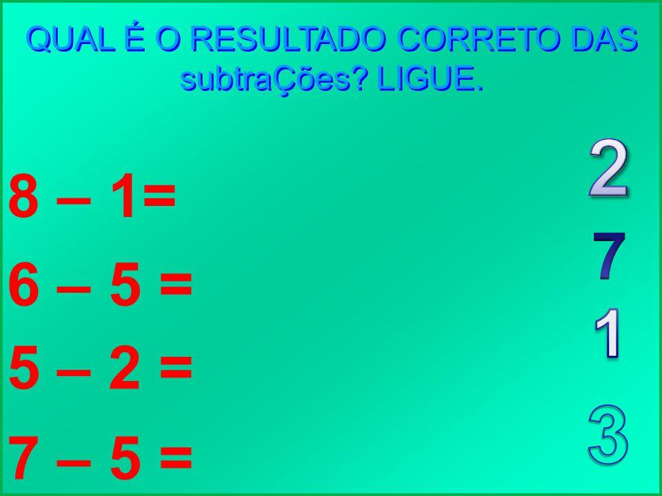 QUAL É O RESULTADO CORRETO DAS subtraÇões? LIGUE. 8 – 1= 6 – 5 = 5 – 2 = 7 – 5 =