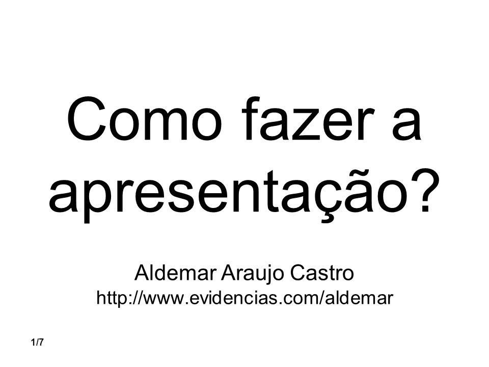 1/7 Como fazer a apresentação? Aldemar Araujo Castro http://www.evidencias.com/aldemar