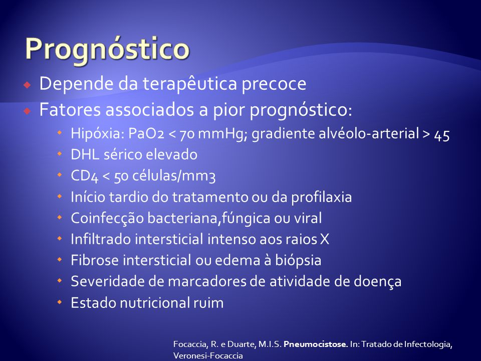  Depende da terapêutica precoce  Fatores associados a pior prognóstico:  Hipóxia: PaO2 45  DHL sérico elevado  CD4 < 50 células/mm3  Início tardio do tratamento ou da profilaxia  Coinfecção bacteriana,fúngica ou viral  Infiltrado intersticial intenso aos raios X  Fibrose intersticial ou edema à biópsia  Severidade de marcadores de atividade de doença  Estado nutricional ruim Focaccia, R.