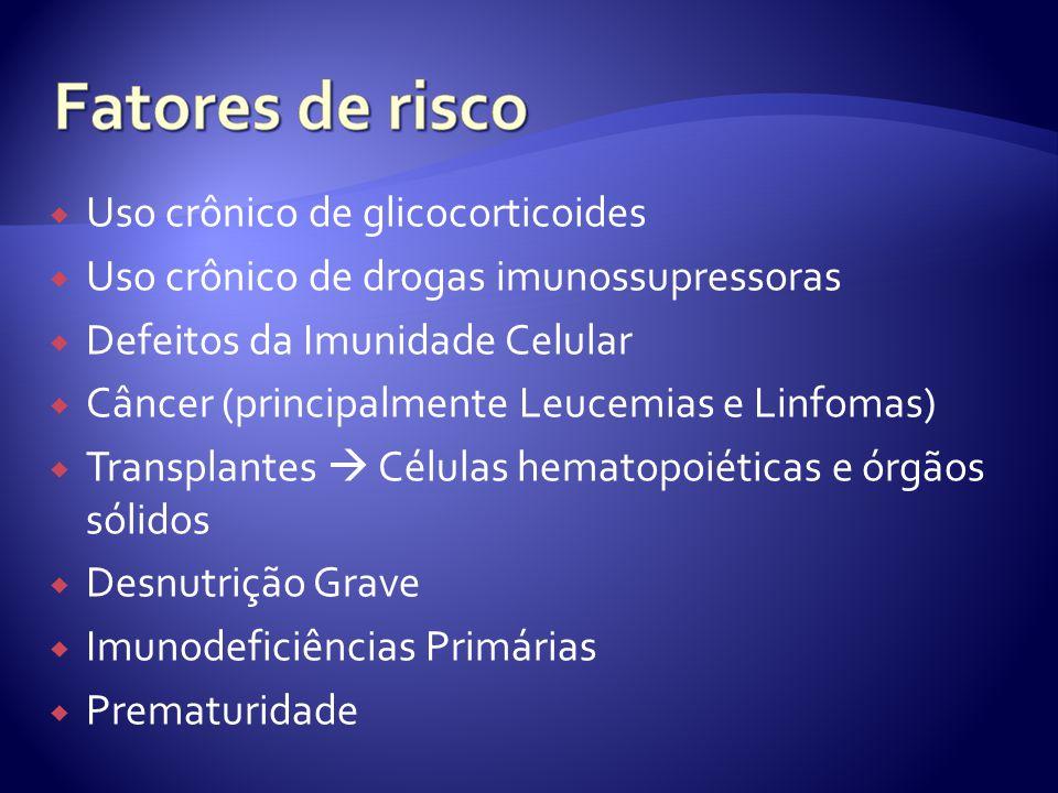  Uso crônico de glicocorticoides  Uso crônico de drogas imunossupressoras  Defeitos da Imunidade Celular  Câncer (principalmente Leucemias e Linfomas)  Transplantes  Células hematopoiéticas e órgãos sólidos  Desnutrição Grave  Imunodeficiências Primárias  Prematuridade
