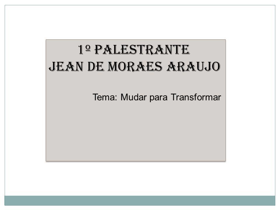 1º Palestrante Jean de Moraes Araujo Tema: Mudar para Transformar 1º Palestrante Jean de Moraes Araujo Tema: Mudar para Transformar