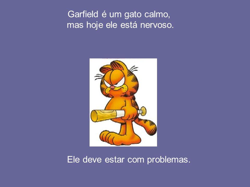 Garfield é um gato calmo, mas hoje ele está nervoso. Ele deve estar com problemas.