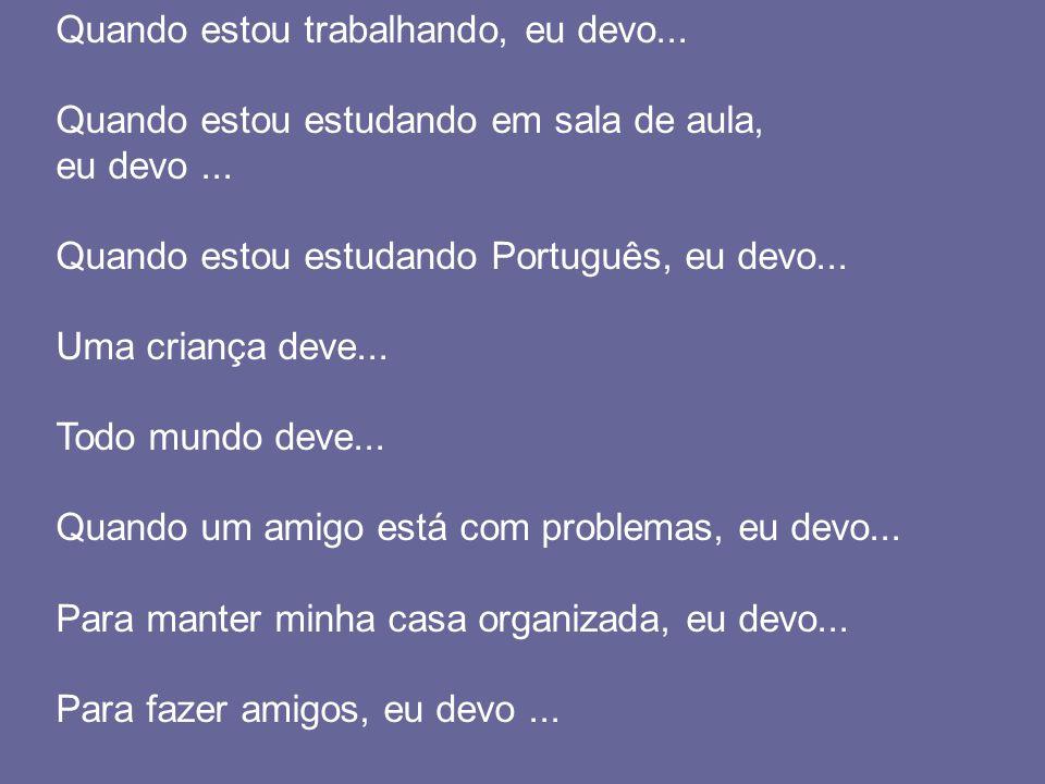 Quando estou trabalhando, eu devo... Quando estou estudando em sala de aula, eu devo... Quando estou estudando Português, eu devo... Uma criança deve.