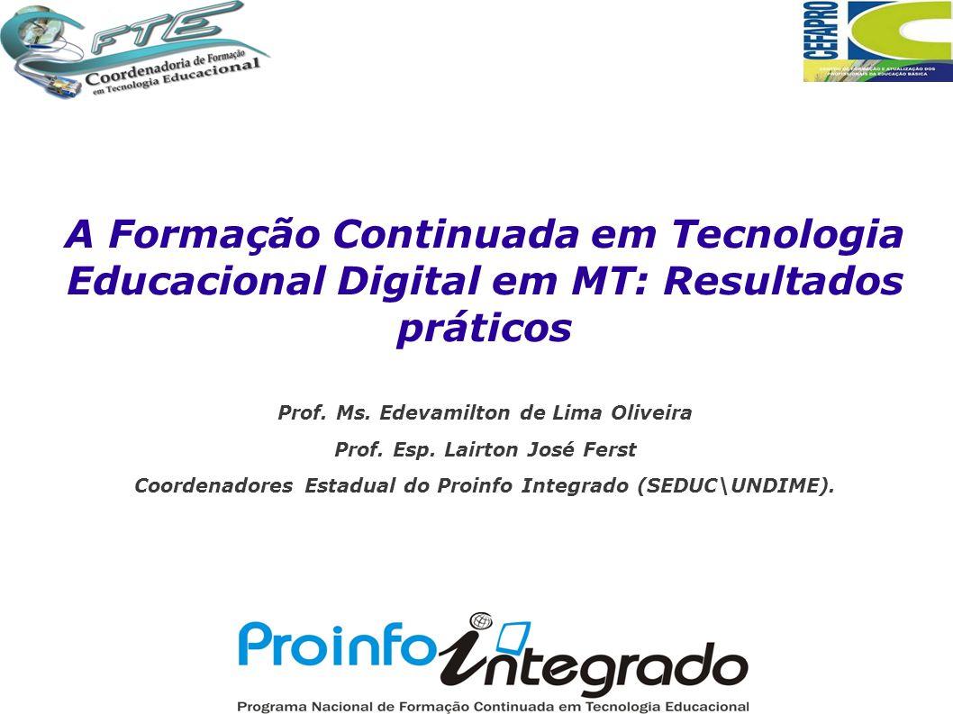A Formação Continuada em Tecnologia Educacional Digital em MT: Resultados práticos Prof. Ms. Edevamilton de Lima Oliveira Prof. Esp. Lairton José Fers