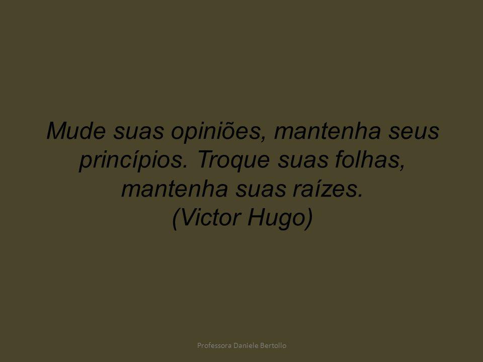 Mude suas opiniões, mantenha seus princípios. Troque suas folhas, mantenha suas raízes. (Victor Hugo) Professora Daniele Bertollo