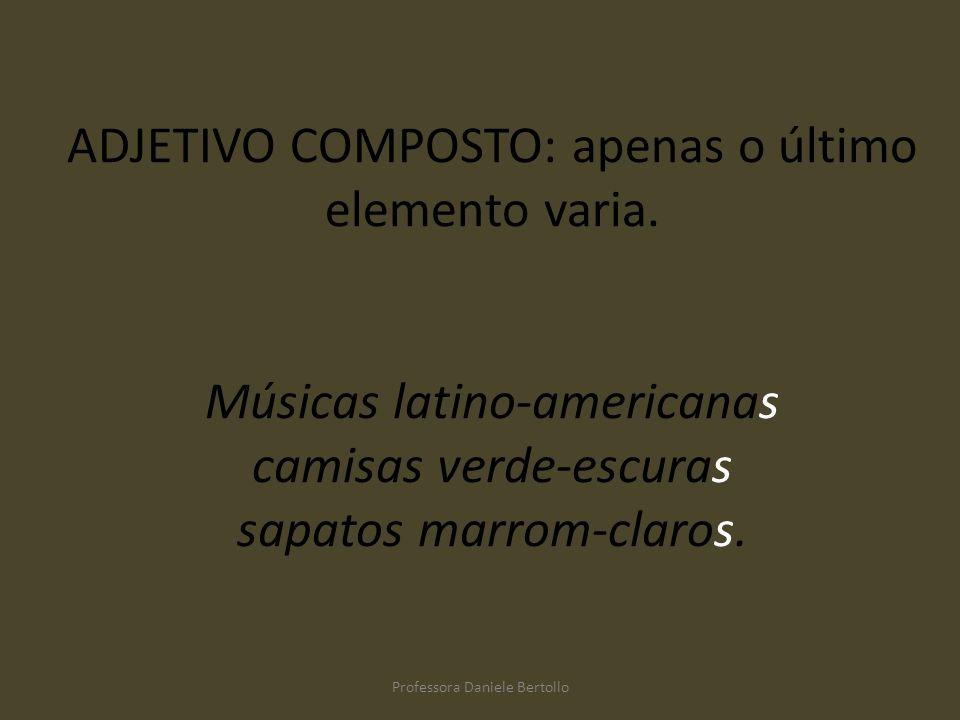 ADJETIVO COMPOSTO: apenas o último elemento varia. Músicas latino-americanas camisas verde-escuras sapatos marrom-claros. Professora Daniele Bertollo