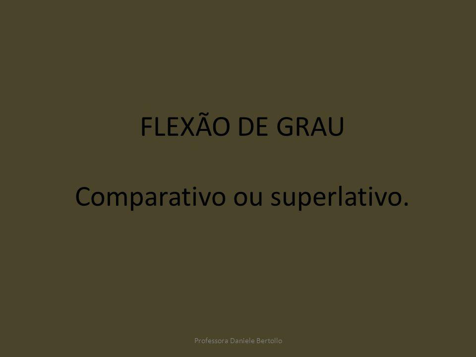 FLEXÃO DE GRAU Comparativo ou superlativo. Professora Daniele Bertollo