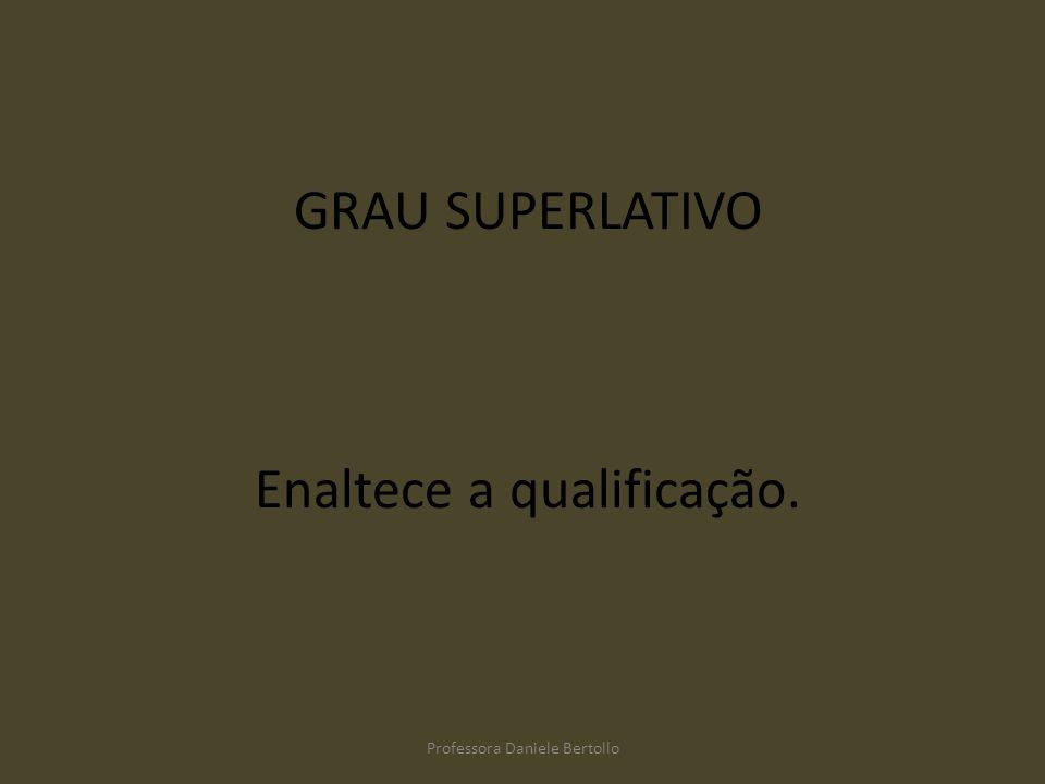 GRAU SUPERLATIVO Enaltece a qualificação. Professora Daniele Bertollo