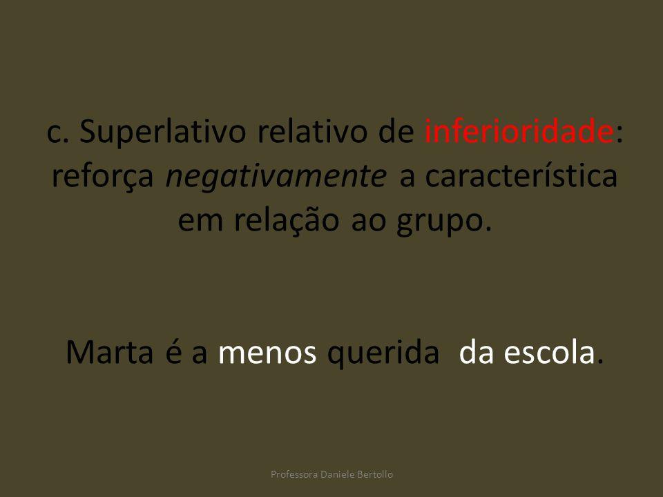 c. Superlativo relativo de inferioridade: reforça negativamente a característica em relação ao grupo. Marta é a menos querida da escola. Professora Da