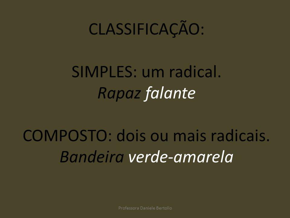 CLASSIFICAÇÃO: SIMPLES: um radical. Rapaz falante COMPOSTO: dois ou mais radicais. Bandeira verde-amarela Professora Daniele Bertollo