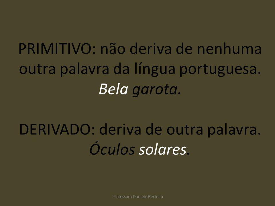 PRIMITIVO: não deriva de nenhuma outra palavra da língua portuguesa. Bela garota. DERIVADO: deriva de outra palavra. Óculos solares. Professora Daniel