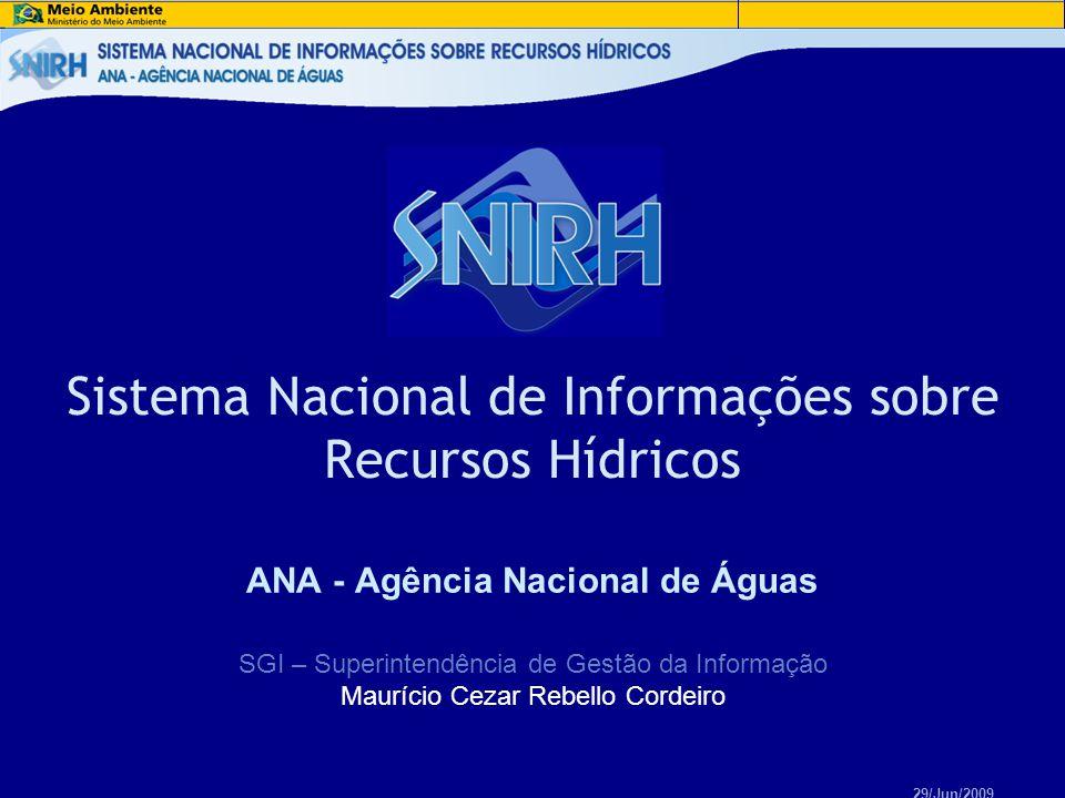 ANA - Agência Nacional de Águas Sistema Nacional de Informações sobre Recursos Hídricos SGI – Superintendência de Gestão da Informação Maurício Cezar Rebello Cordeiro 29/Jun/2009