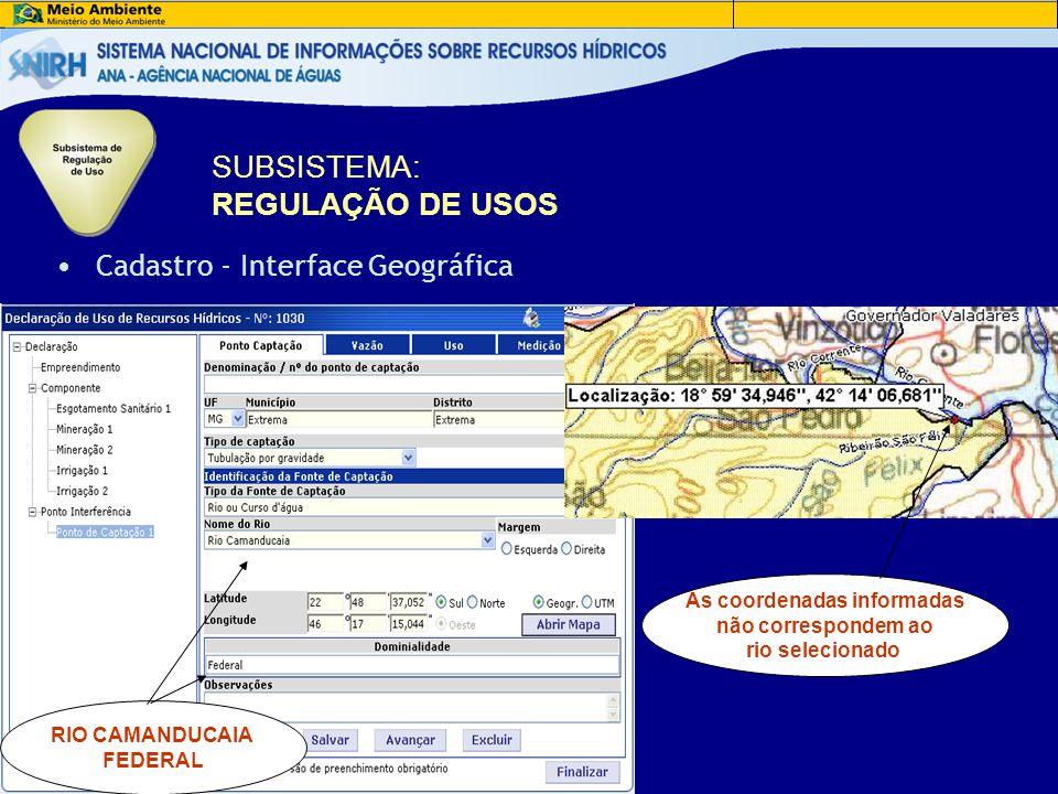 •Cadastro - Interface Geográfica RIO CAMANDUCAIA FEDERAL As coordenadas informadas não correspondem ao rio selecionado SUBSISTEMA: REGULAÇÃO DE USOS