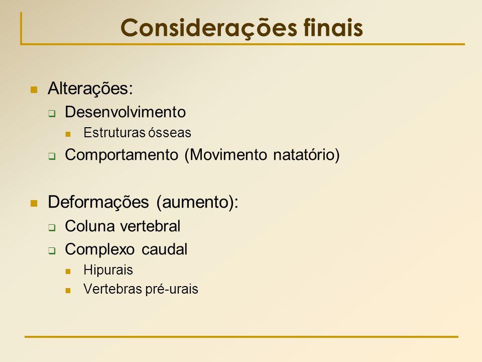 Considerações finais  Alterações:  Desenvolvimento  Estruturas ósseas  Comportamento (Movimento natatório)  Deformações (aumento):  Coluna verte