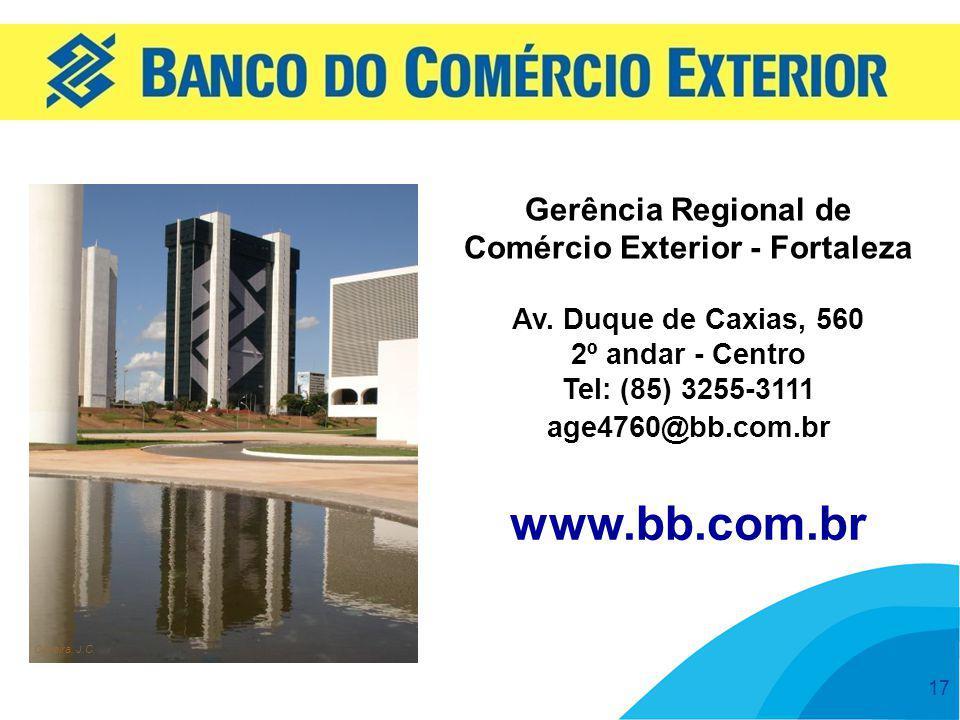 17 www.bb.com.br Oliveira, J.C. Gerência Regional de Comércio Exterior - Fortaleza Av. Duque de Caxias, 560 2º andar - Centro Tel: (85) 3255-3111 age4