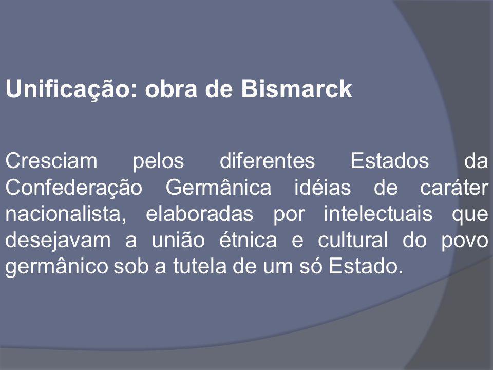 Unificação: obra de Bismarck Cresciam pelos diferentes Estados da Confederação Germânica idéias de caráter nacionalista, elaboradas por intelectuais q