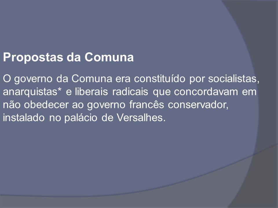 Propostas da Comuna O governo da Comuna era constituído por socialistas, anarquistas* e liberais radicais que concordavam em não obedecer ao governo f