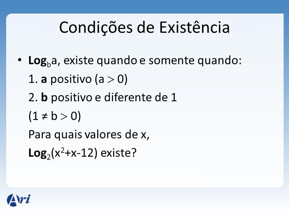 Condições de Existência • Log b a, existe quando e somente quando: 1. a positivo (a  0) 2. b positivo e diferente de 1 (1 ≠ b  0) Para quais valores