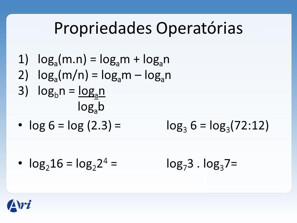 Propriedades Operatórias 1)log a (m.n) = log a m + log a n 2)log a (m/n) = log a m – log a n 3)log b n = log a n log a b • log 6 = log (2.3) = log 3 6