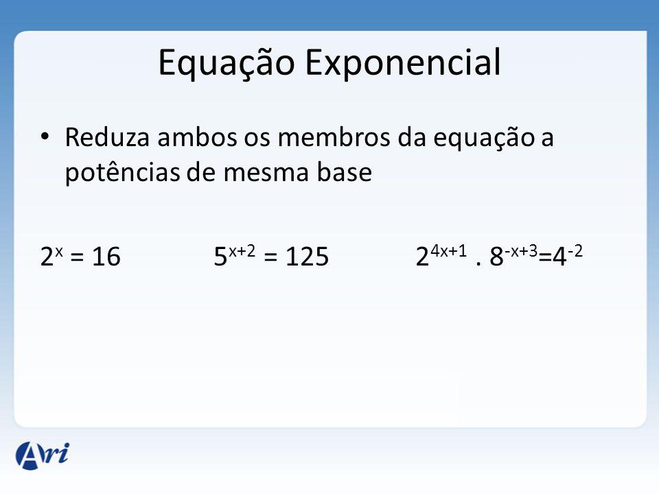 Equação Exponencial • Reduza ambos os membros da equação a potências de mesma base 2 x = 16 5 x+2 = 125 2 4x+1. 8 -x+3 =4 -2