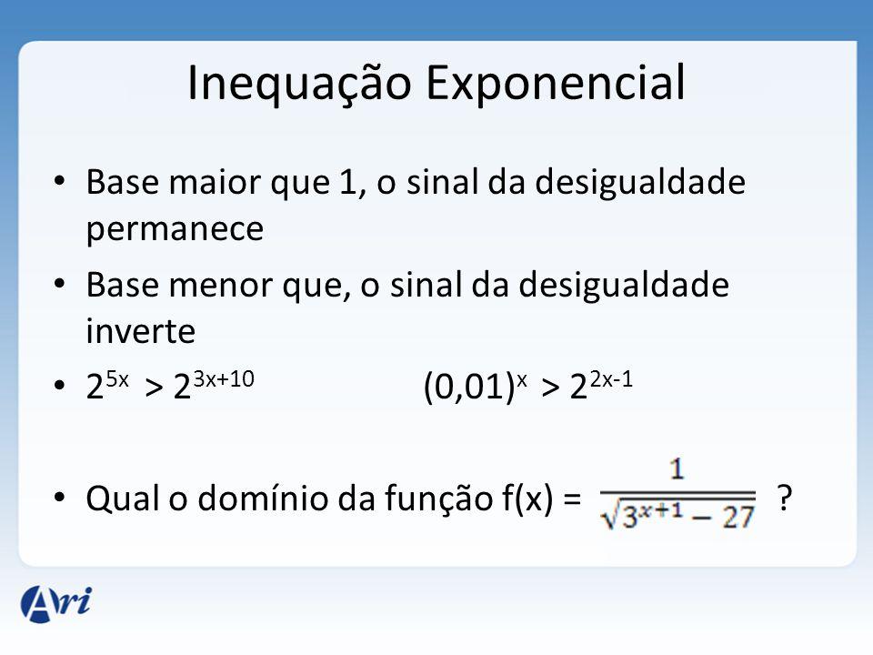 Inequação Exponencial • Base maior que 1, o sinal da desigualdade permanece • Base menor que, o sinal da desigualdade inverte • 2 5x > 2 3x+10 (0,01)