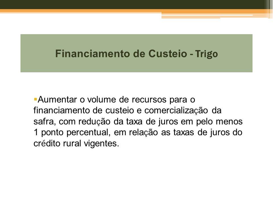 Financiamento de Custeio - Trigo  Aumentar o volume de recursos para o financiamento de custeio e comercializa ç ão da safra, com redu ç ão da taxa d