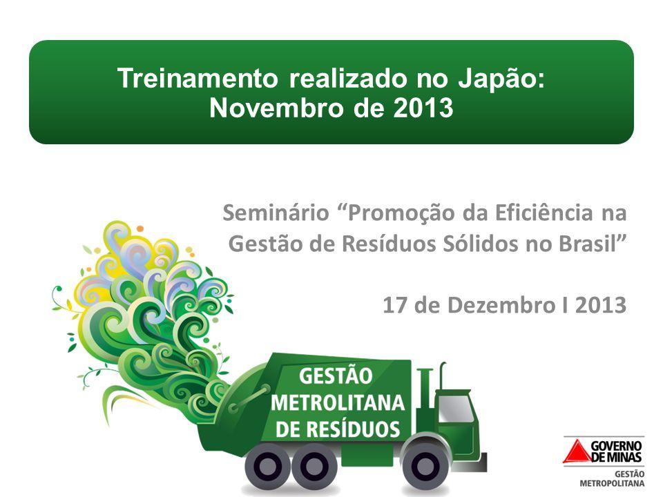 """Seminário """"Promoção da Eficiência na Gestão de Resíduos Sólidos no Brasil"""" 17 de Dezembro I 2013 Treinamento realizado no Japão: Novembro de 2013"""