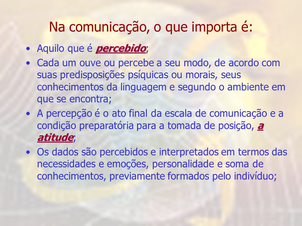 Na comunicação, o que importa é: percebido •Aquilo que é percebido; •Cada um ouve ou percebe a seu modo, de acordo com suas predisposições psíquicas ou morais, seus conhecimentos da linguagem e segundo o ambiente em que se encontra; a atitude •A percepção é o ato final da escala de comunicação e a condição preparatória para a tomada de posição, a atitude; •Os dados são percebidos e interpretados em termos das necessidades e emoções, personalidade e soma de conhecimentos, previamente formados pelo indivíduo;