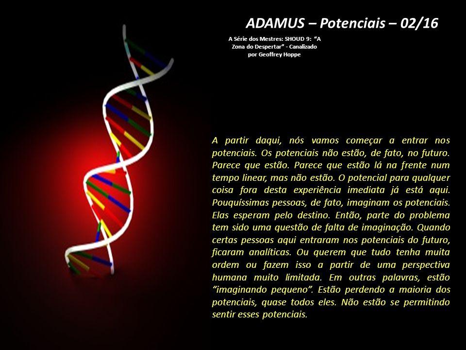 ADAMUS – Potenciais – 02/16 A Série dos Mestres: SHOUD 9: A Zona do Despertar - Canalizado por Geoffrey Hoppe A partir daqui, nós vamos começar a entrar nos potenciais.