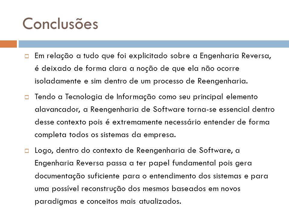 Conclusões  Em relação a tudo que foi explicitado sobre a Engenharia Reversa, é deixado de forma clara a noção de que ela não ocorre isoladamente e sim dentro de um processo de Reengenharia.