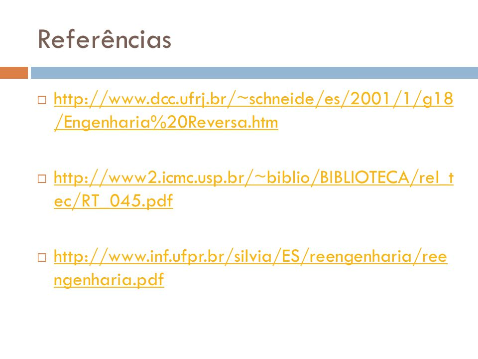 Referências  http://www.dcc.ufrj.br/~schneide/es/2001/1/g18 /Engenharia%20Reversa.htm http://www.dcc.ufrj.br/~schneide/es/2001/1/g18 /Engenharia%20Reversa.htm  http://www2.icmc.usp.br/~biblio/BIBLIOTECA/rel_t ec/RT_045.pdf http://www2.icmc.usp.br/~biblio/BIBLIOTECA/rel_t ec/RT_045.pdf  http://www.inf.ufpr.br/silvia/ES/reengenharia/ree ngenharia.pdf http://www.inf.ufpr.br/silvia/ES/reengenharia/ree ngenharia.pdf