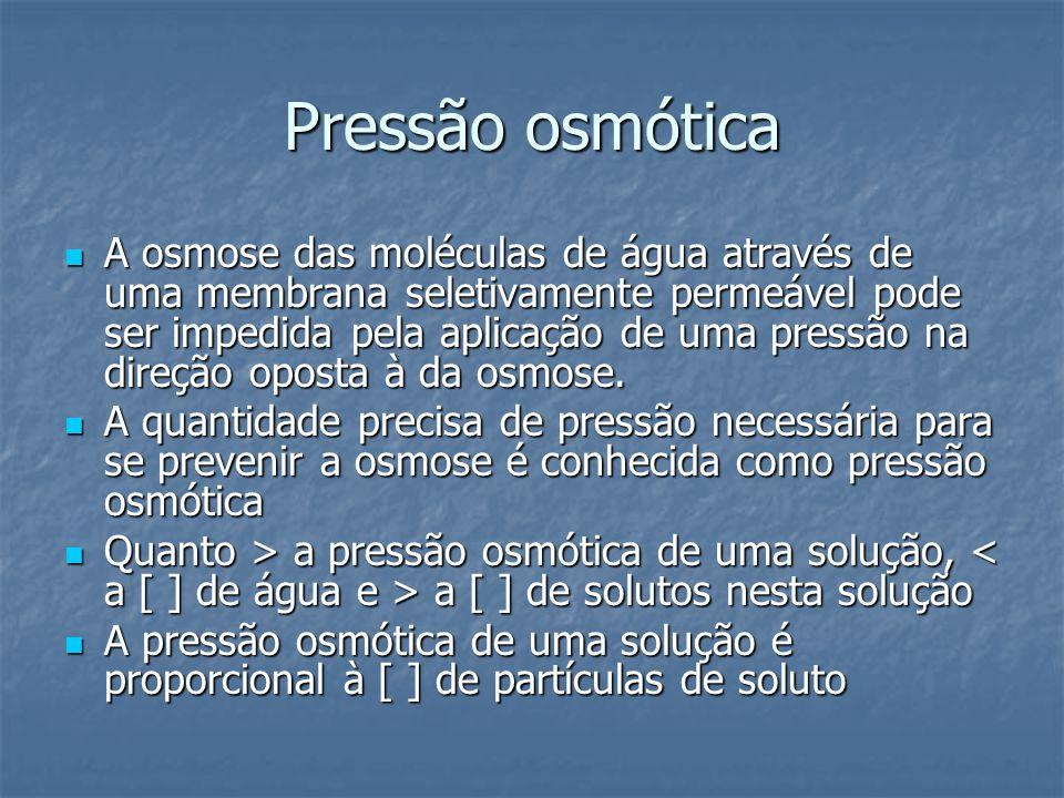 Pressão osmótica  A osmose das moléculas de água através de uma membrana seletivamente permeável pode ser impedida pela aplicação de uma pressão na d