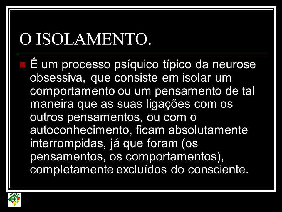 O ISOLAMENTO.  É um processo psíquico típico da neurose obsessiva, que consiste em isolar um comportamento ou um pensamento de tal maneira que as sua