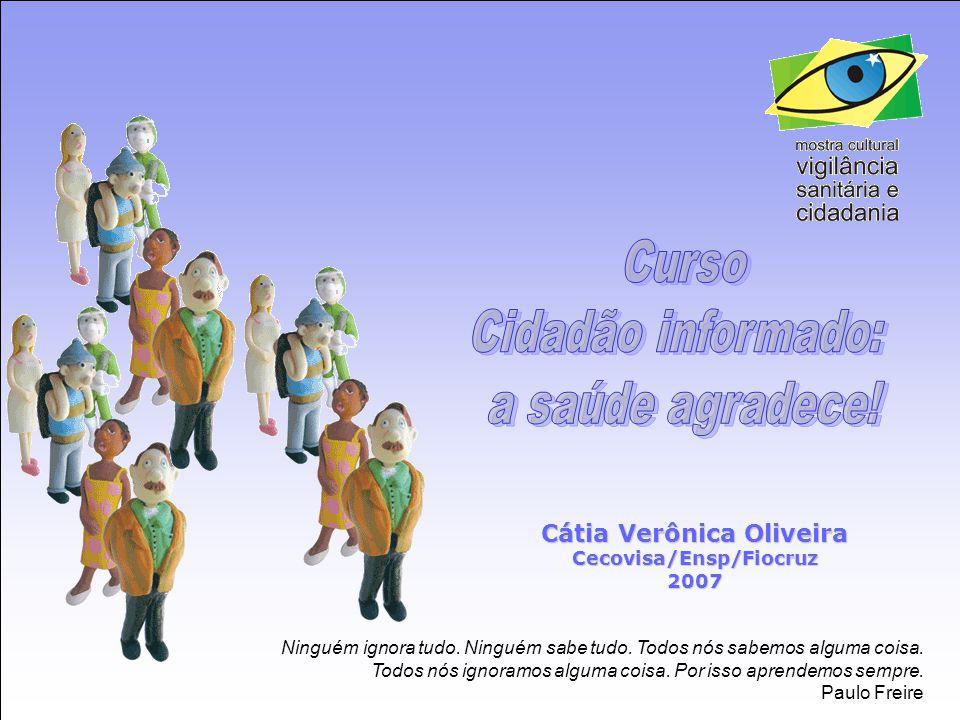 Trabalho Apresentado no III Simpósio Brasileiro de Vigilância Sanitária (SIMBRAVISA) Florianópolis, novembro de 2006 CIDADÃO INFORMADO: A SAÚDE AGRADECE CURSO DA MOSTRA CULTURAL 'VIGILÂNCIA SANITÁRIA E CIDADANIA' Gabriella Dias, Joyce Prado, Catia Veronica Oliveira, Antônia Carmélia Brito, Marismary De Seta, Ana Beatriz Noronha