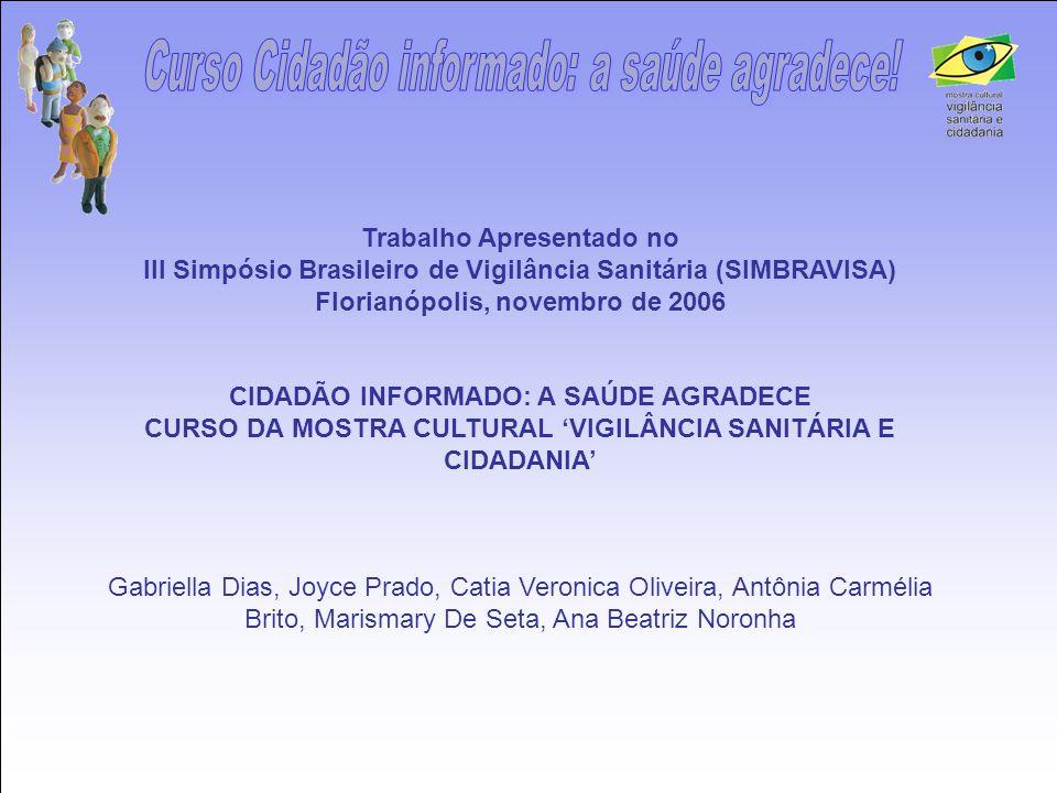 Trabalho Apresentado no III Simpósio Brasileiro de Vigilância Sanitária (SIMBRAVISA) Florianópolis, novembro de 2006 CIDADÃO INFORMADO: A SAÚDE AGRADE