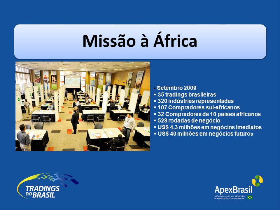 Missão à África  Setembro 2009  35 tradings brasileiras  320 indústrias representadas  107 Compradores sul-africanos  32 Compradores de 10 países africanos  528 rodadas de negócio  US$ 4,3 milhões em negócios imediatos  US$ 40 milhões em negócios futuro s