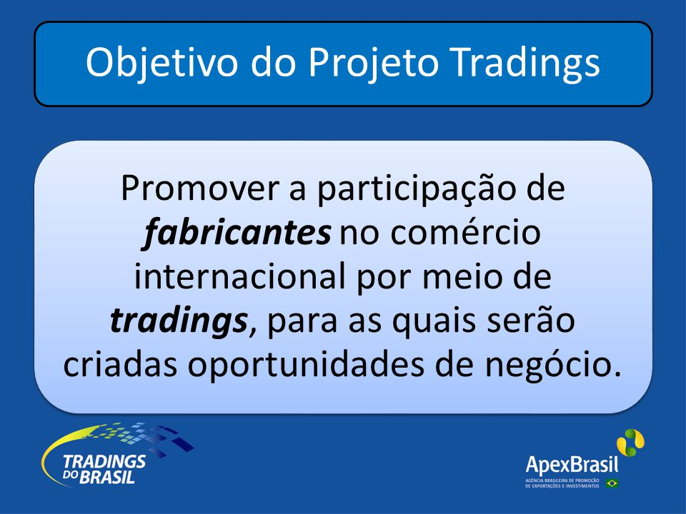 Objetivo do Projeto Tradings Promover a participação de fabricantes no comércio internacional por meio de tradings, para as quais serão criadas oportunidades de negócio.