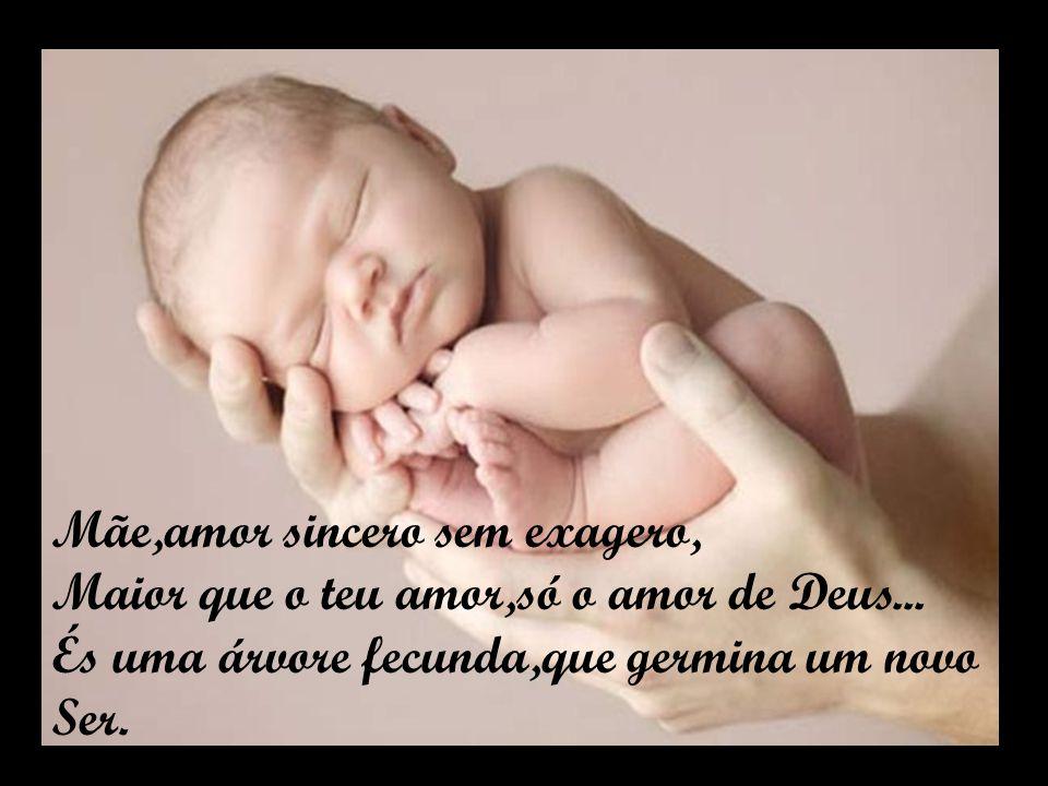 Mãe,amor sincero sem exagero, Maior que o teu amor,só o amor de Deus...
