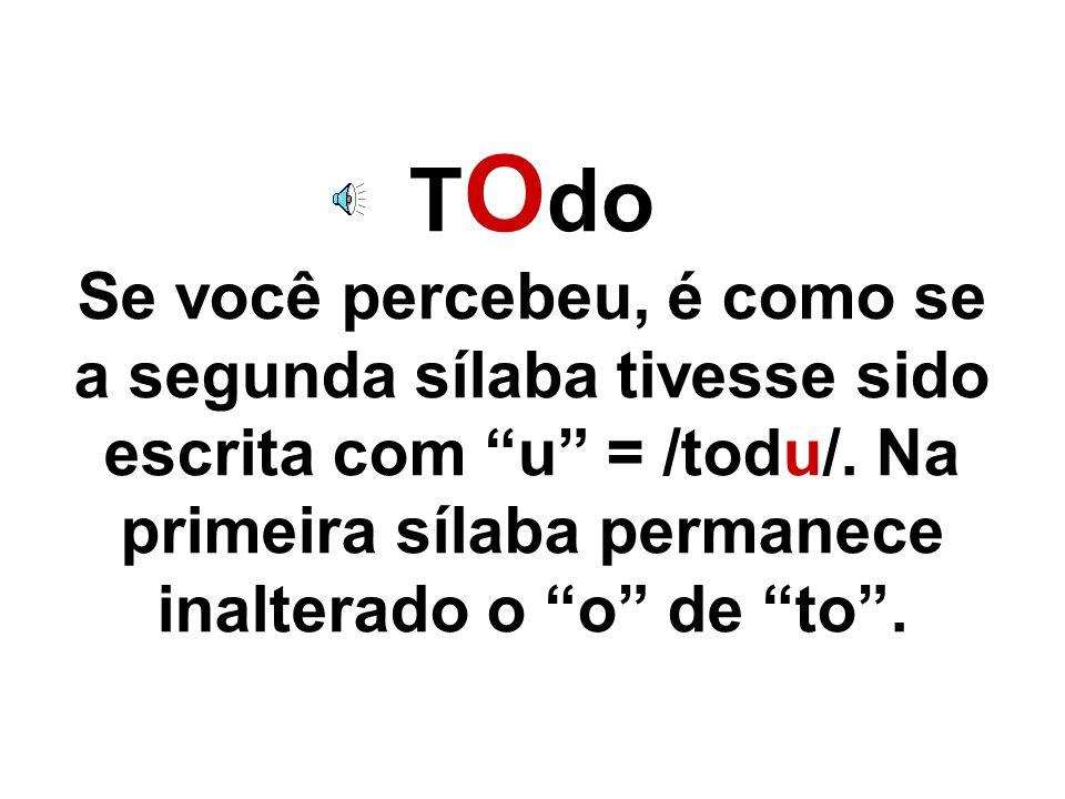 T u do Se você percebeu é como se a primeira sílaba e a segunda tivessem sido escritas com u' = /tudu/