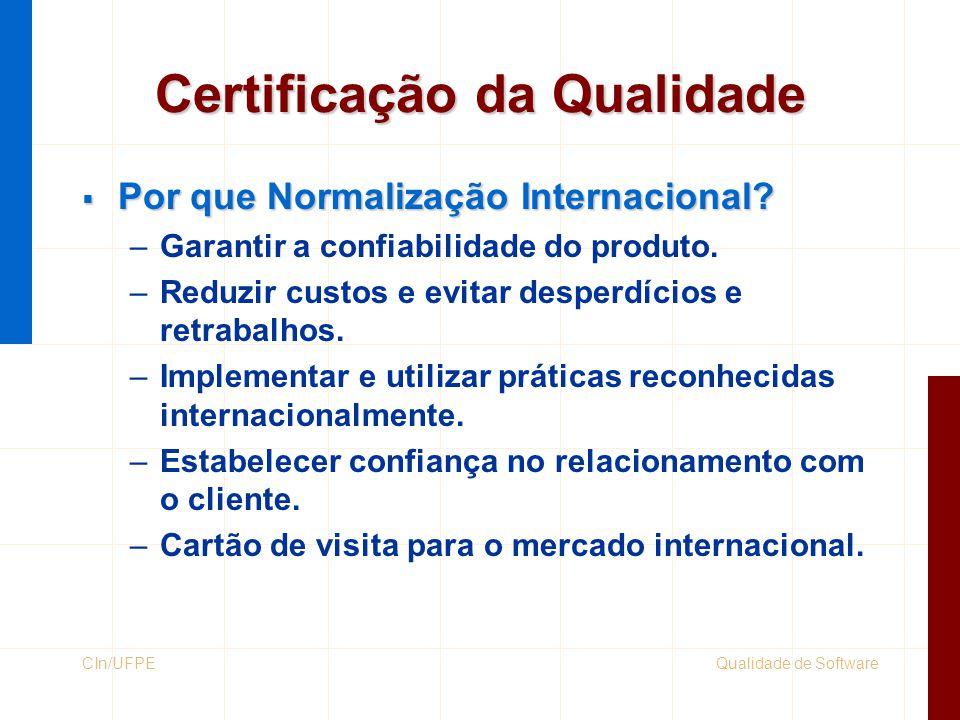 Qualidade de SoftwareCIn/UFPE Certificação da Qualidade  Por que Normalização Internacional? –Garantir a confiabilidade do produto. –Reduzir custos e