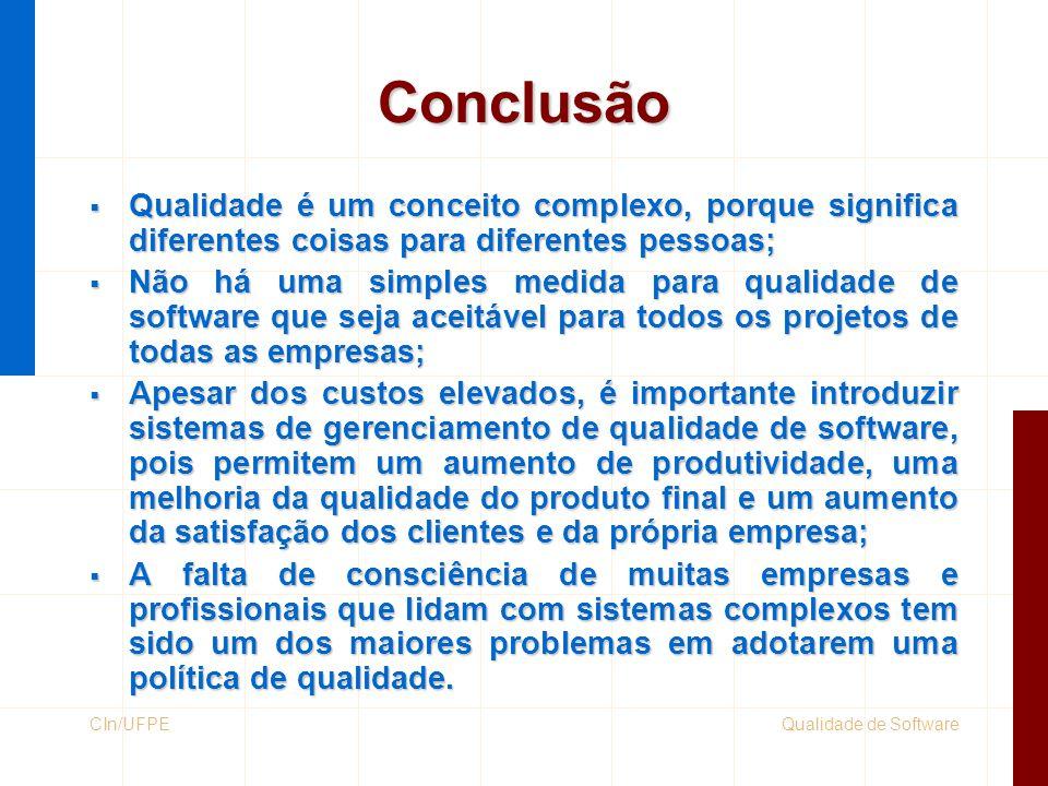 Qualidade de SoftwareCIn/UFPE Conclusão  Qualidade é um conceito complexo, porque significa diferentes coisas para diferentes pessoas;  Não há uma s