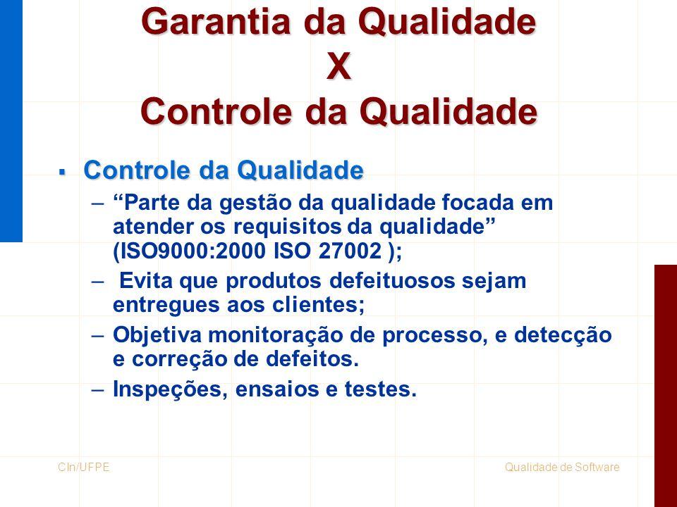 Qualidade de SoftwareCIn/UFPE Garantia da Qualidade X Controle da Qualidade  Garantia da Qualidade – Parte da gestão da qualidade focada em certificar que os requisitos são atendidos (ISO9000:2000 ISO 27002); –Tenta produzir software com uma baixa taxa de defeitos; –Definição de procedimentos, padrões, treinamentos.