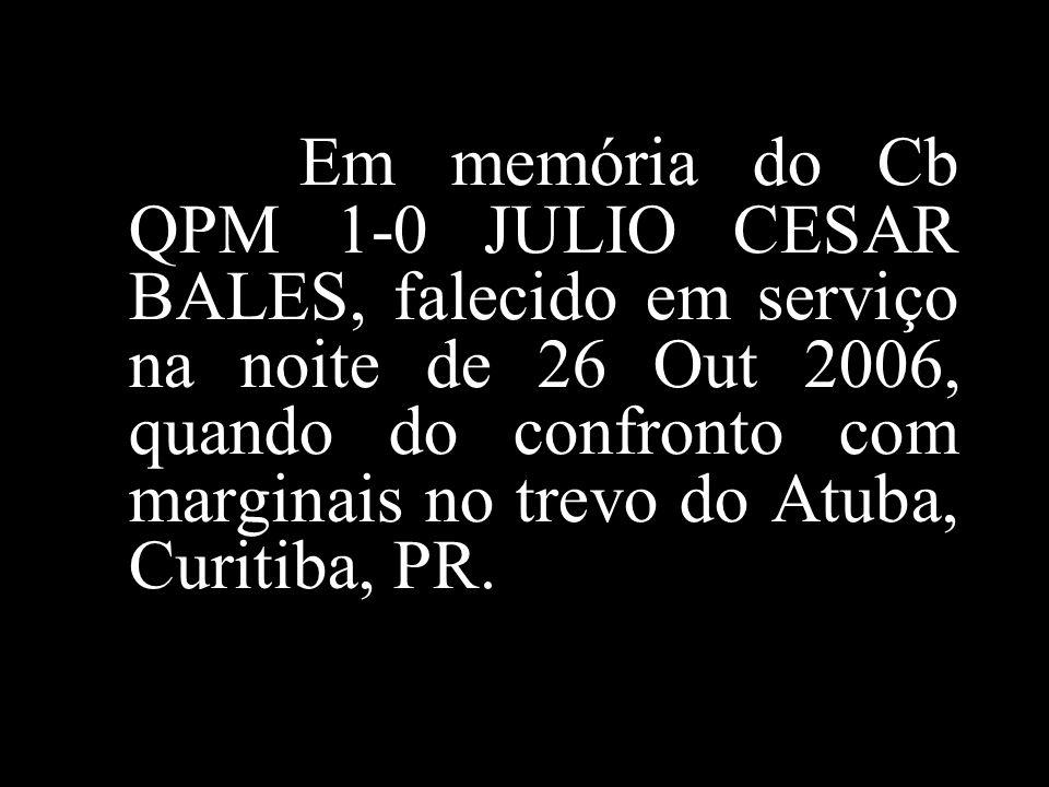 Em memória do Cb QPM 1-0 JULIO CESAR BALES, falecido em serviço na noite de 26 Out 2006, quando do confronto com marginais no trevo do Atuba, Curitiba, PR.